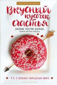 Вкусный кусочек счастья. Дневник толстой девочки, которая мечтала похудеть