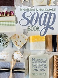 The natural & handmade soap book: 20 delightful and delicate soap recipes for bath, kids and home