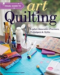 Visual Guide to Art Quilting: Explore Innovative Processes, Techniques & Styles