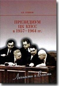 Президиум ЦК КПСС в 1957-1964 гг. : личности и власть