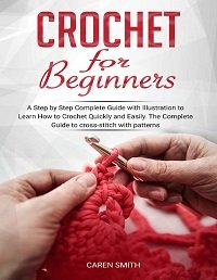 Crochet For Beginners: A Step by Step Complete Guide with Illustration to Learn How to Crochet Quickly and Easily
