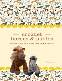 Crochet Horses & Ponies: 10 Adorable Projects for Horse Lovers