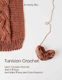 Tunisian Crochet: Learn Tunisian Crochet Just In 7 Days And Make 7 Easy and Cute Projects!