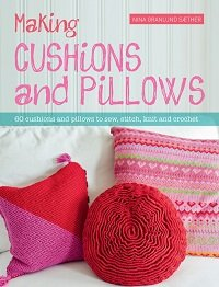 Making Cushions & Pillows: 60 Cushions and Pillows to Sew, Stitch, Knit and Crochet