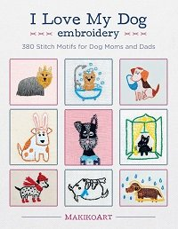I Love My Dog Embroidery: 380 Stitch Motifs for Dog Moms and Dads