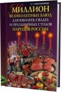 И.Г. Константинова. Миллион великолепных блюд для юбилеев, свадеб и праздничных столов народов России