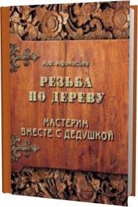 А.Ф. Афанасьев. Резьба по дереву. Мастерим вместе с дедушкой