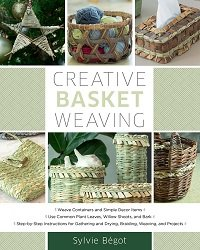 Creative Basket Weaving: Step-by-Step Instructions for Gathering and Drying, Braiding, Weaving, and Projects