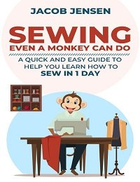 Sewing Even A Monkey Can Do: A Quick And Easy Guide To Help You Learn How To Sew In One Day