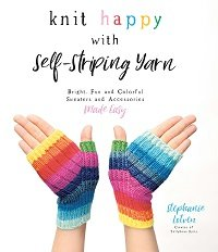Knit Happy with Self-Striping Yarn: Bright, Fun and Colorful Sweaters and Accessories Made Easy