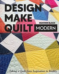 Design, Make, Quilt Modern: Taking a Quilt from Inspiration to Reality