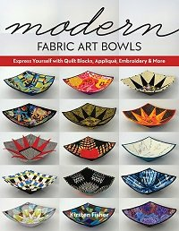 Modern Fabric Art Bowls: Express Yourself with Quilt Blocks, Applique, Embroidery & More