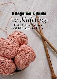 A Beginner's Guide to Knitting: Basics Knitting Patterns and Stitches for Beginners