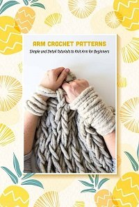 Arm Crochet Patterns: Simple and Detail Tutorials to Knit Arm for Beginners