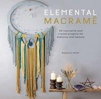 Elemental Macramé: 20 macramé and crystal projects for balance and beauty